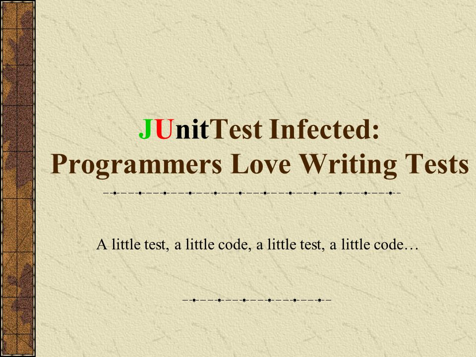 JUnitTest Infected: Programmers Love Writing Tests A little test, a little code, a little test, a little code…