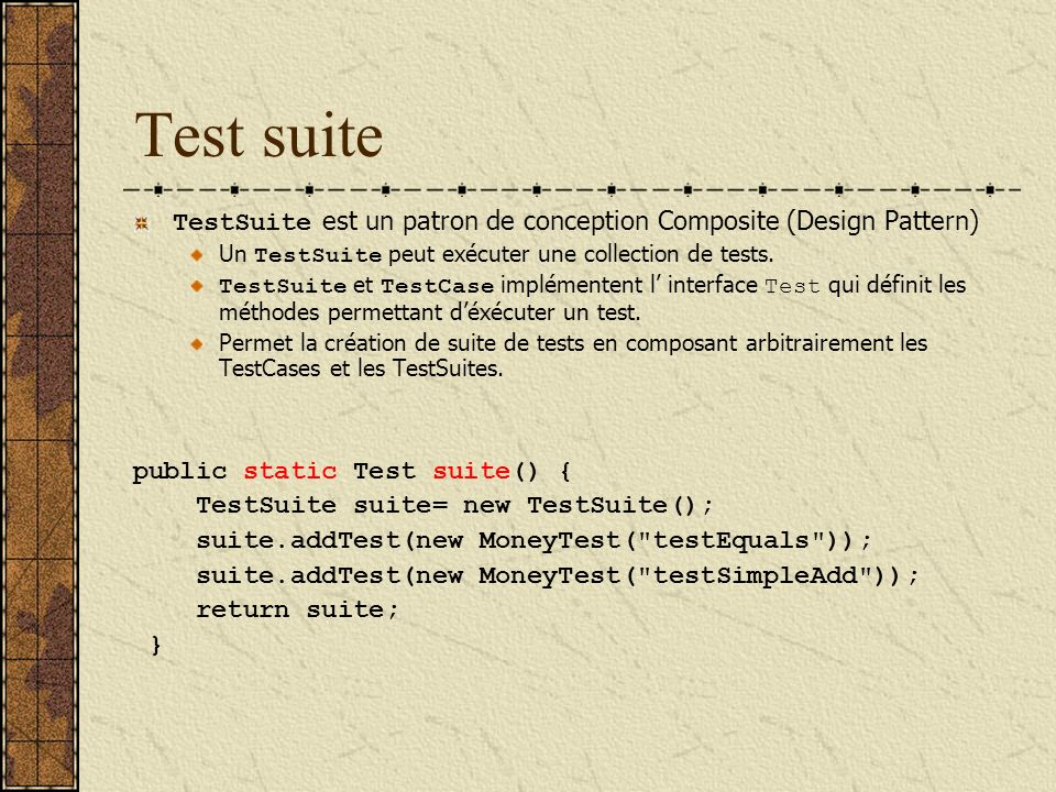 Test suite TestSuite est un patron de conception Composite (Design Pattern) Un TestSuite peut exécuter une collection de tests.