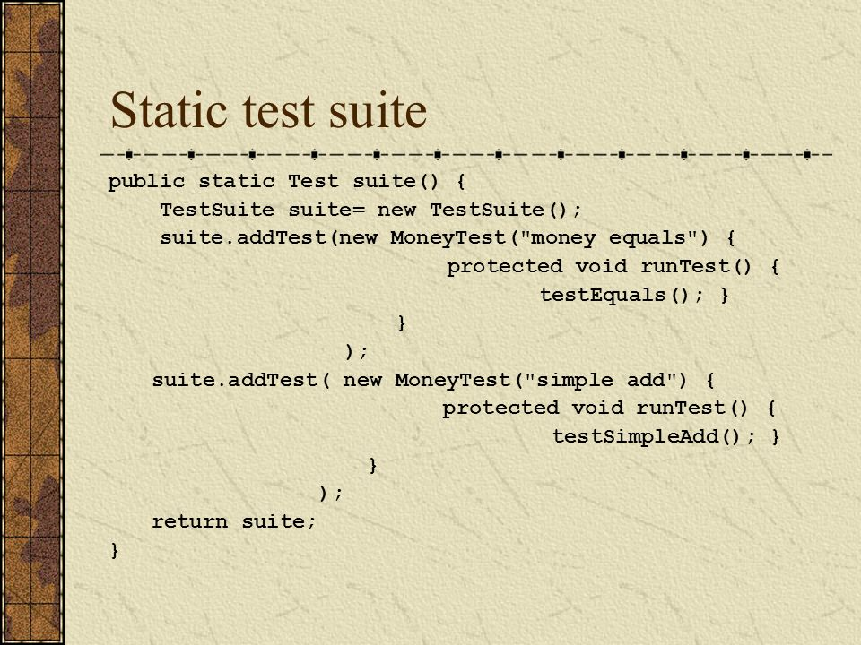 Static test suite public static Test suite() { TestSuite suite= new TestSuite(); suite.addTest(new MoneyTest( money equals ) { protected void runTest() { testEquals(); } } ); suite.addTest( new MoneyTest( simple add ) { protected void runTest() { testSimpleAdd(); } } ); return suite; }