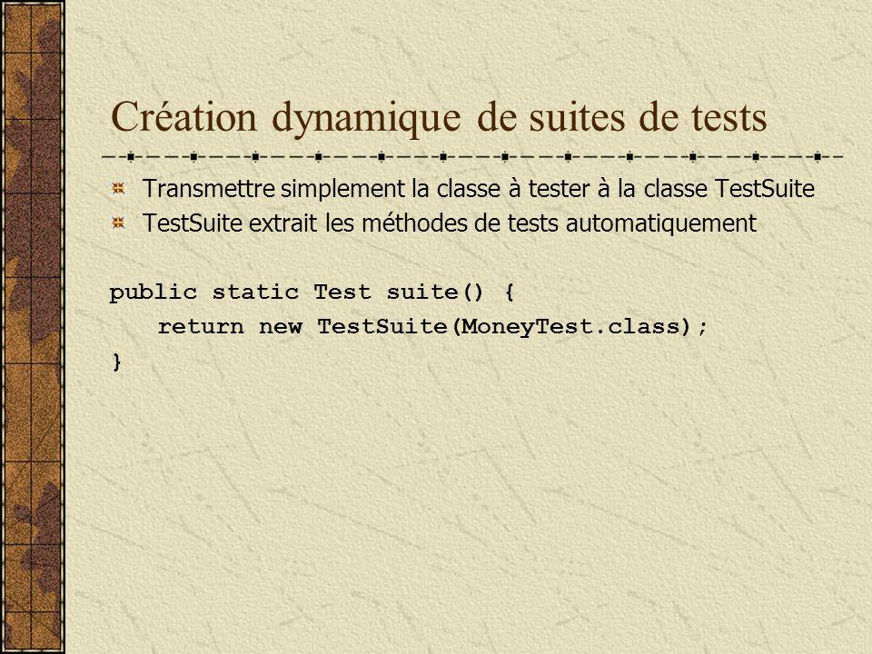 Création dynamique de suites de tests Transmettre simplement la classe à tester à la classe TestSuite TestSuite extrait les méthodes de tests automatiquement public static Test suite() { return new TestSuite(MoneyTest.class); }