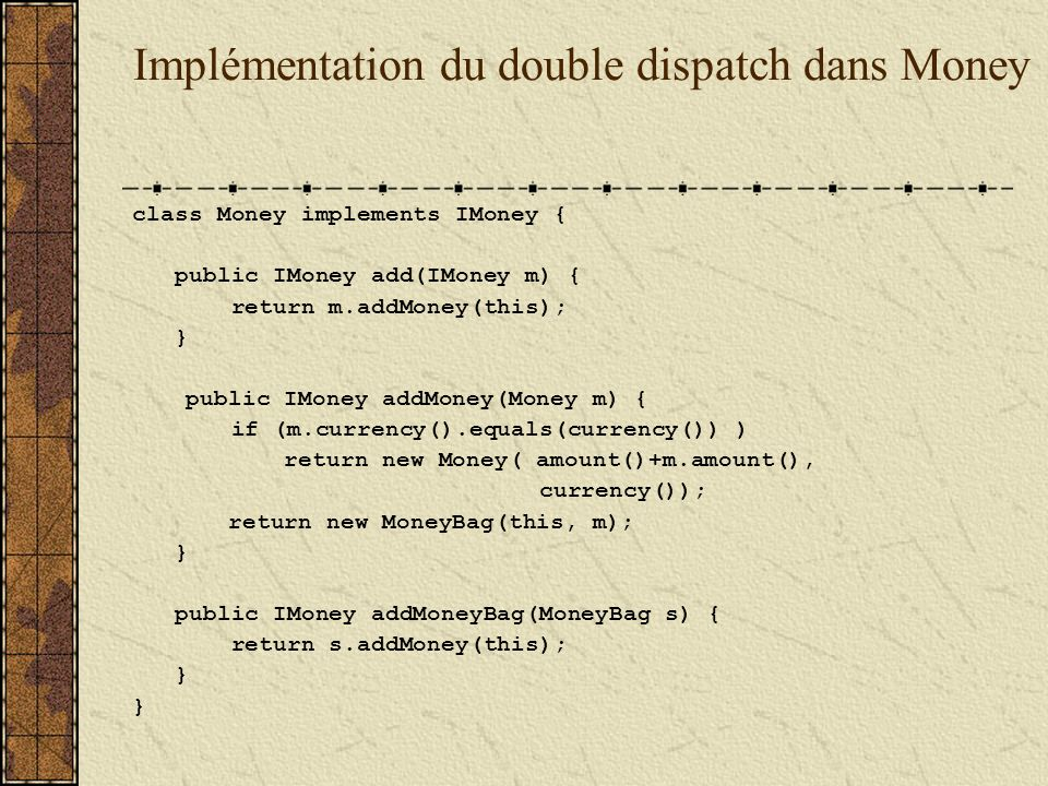 Implémentation du double dispatch dans Money class Money implements IMoney { public IMoney add(IMoney m) { return m.addMoney(this); } public IMoney addMoney(Money m) { if (m.currency().equals(currency()) ) return new Money( amount()+m.amount(), currency()); return new MoneyBag(this, m); } public IMoney addMoneyBag(MoneyBag s) { return s.addMoney(this); }