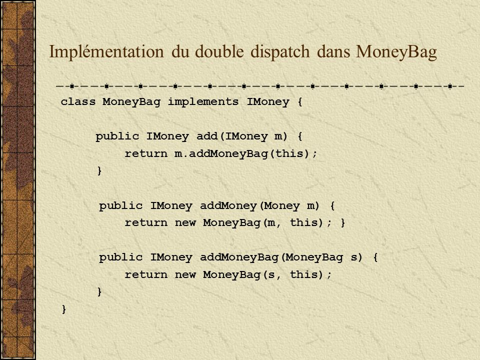 Implémentation du double dispatch dans MoneyBag class MoneyBag implements IMoney { public IMoney add(IMoney m) { return m.addMoneyBag(this); } public IMoney addMoney(Money m) { return new MoneyBag(m, this); } public IMoney addMoneyBag(MoneyBag s) { return new MoneyBag(s, this); }
