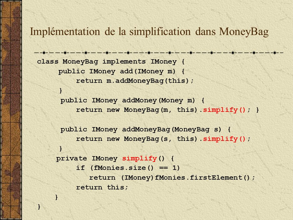 Implémentation de la simplification dans MoneyBag class MoneyBag implements IMoney { public IMoney add(IMoney m) { return m.addMoneyBag(this); } public IMoney addMoney(Money m) { return new MoneyBag(m, this).simplify(); } public IMoney addMoneyBag(MoneyBag s) { return new MoneyBag(s, this).simplify(); } private IMoney simplify() { if (fMonies.size() == 1) return (IMoney)fMonies.firstElement(); return this; }