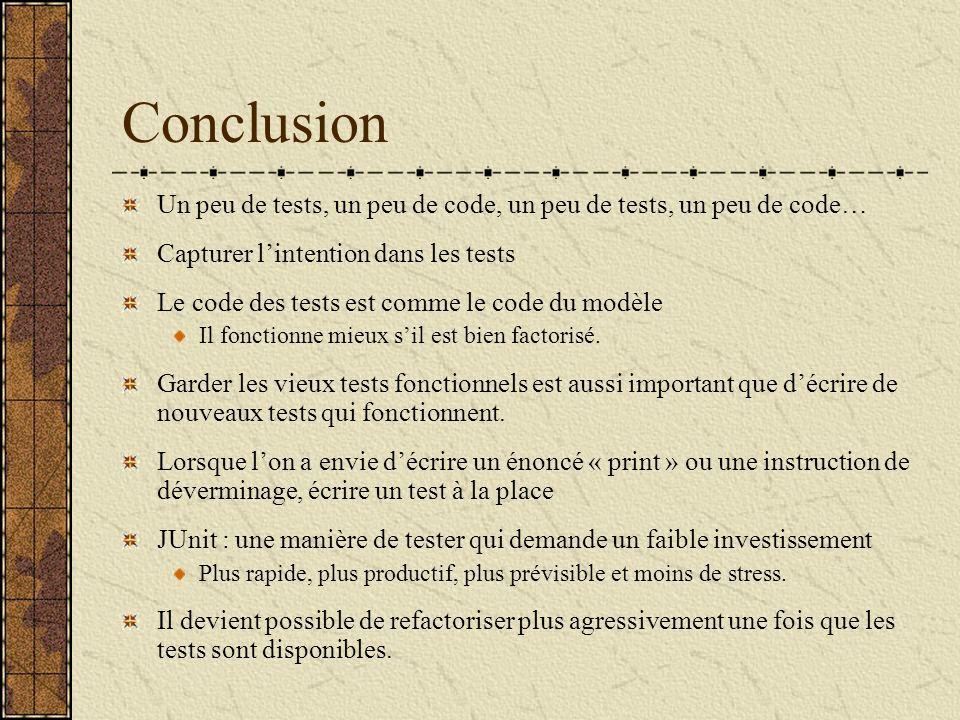 Conclusion Un peu de tests, un peu de code, un peu de tests, un peu de code… Capturer lintention dans les tests Le code des tests est comme le code du modèle Il fonctionne mieux sil est bien factorisé.