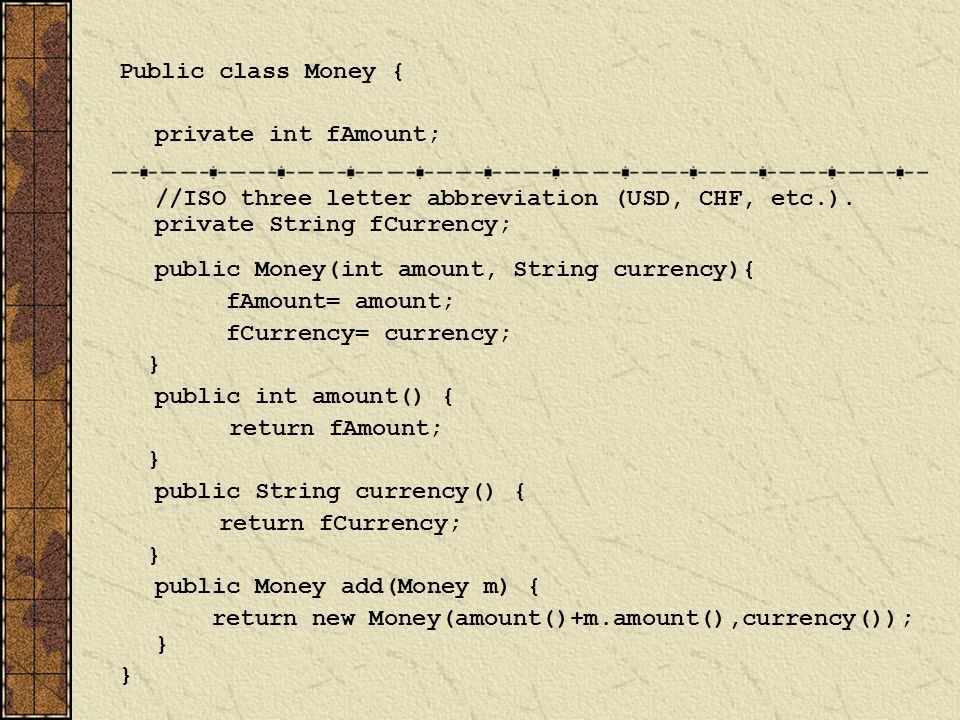 Public class Money { private int fAmount; //ISO three letter abbreviation (USD, CHF, etc.).
