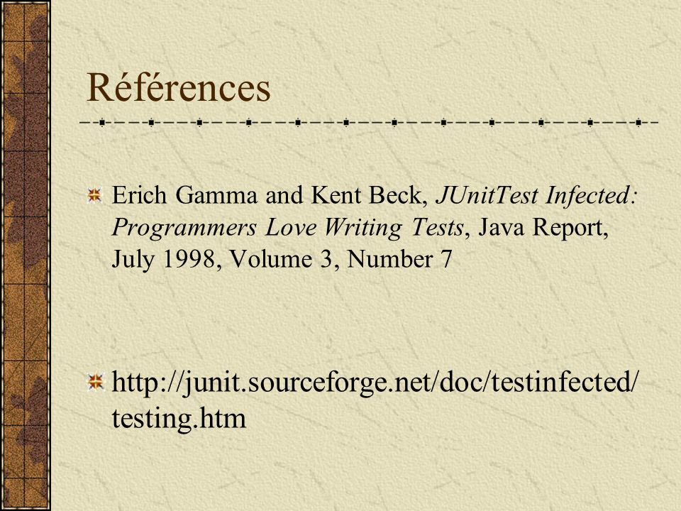 Références Erich Gamma and Kent Beck, JUnitTest Infected: Programmers Love Writing Tests, Java Report, July 1998, Volume 3, Number 7 http://junit.sourceforge.net/doc/testinfected/ testing.htm