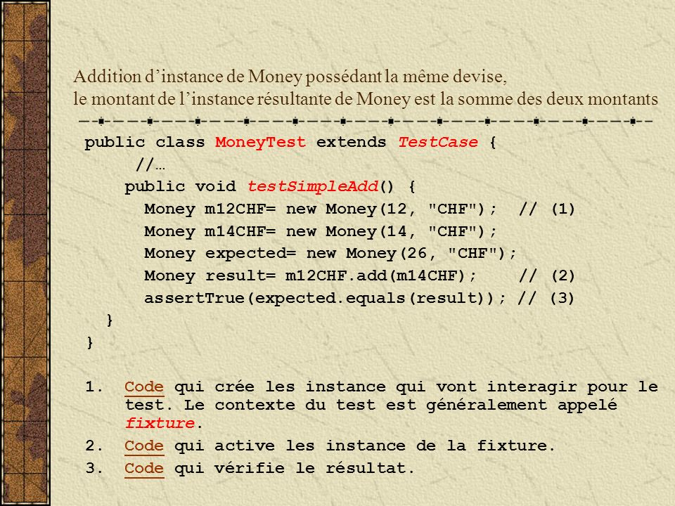 Addition dinstance de Money possédant la même devise, le montant de linstance résultante de Money est la somme des deux montants public class MoneyTest extends TestCase { //… public void testSimpleAdd() { Money m12CHF= new Money(12, CHF ); // (1) Money m14CHF= new Money(14, CHF ); Money expected= new Money(26, CHF ); Money result= m12CHF.add(m14CHF); // (2) assertTrue(expected.equals(result)); // (3) } 1.Code qui crée les instance qui vont interagir pour le test.