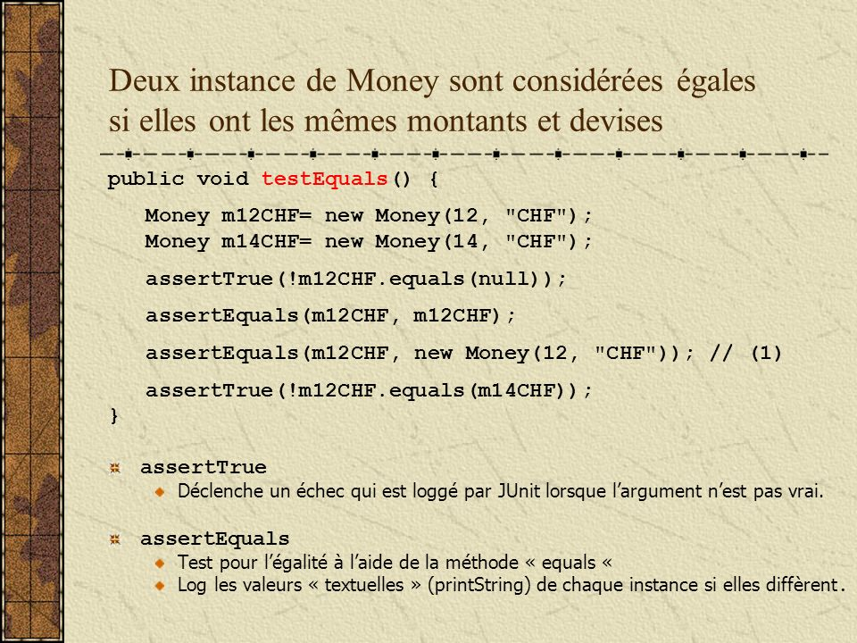 Deux instance de Money sont considérées égales si elles ont les mêmes montants et devises public void testEquals() { Money m12CHF= new Money(12, CHF ); Money m14CHF= new Money(14, CHF ); assertTrue(!m12CHF.equals(null)); assertEquals(m12CHF, m12CHF); assertEquals(m12CHF, new Money(12, CHF )); // (1) assertTrue(!m12CHF.equals(m14CHF)); } assertTrue Déclenche un échec qui est loggé par JUnit lorsque largument nest pas vrai.