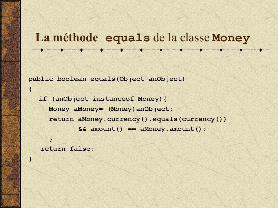 La méthode equals de la classe Money public boolean equals(Object anObject) { if (anObject instanceof Money){ Money aMoney= (Money)anObject; return aMoney.currency().equals(currency()) && amount() == aMoney.amount(); } return false; }