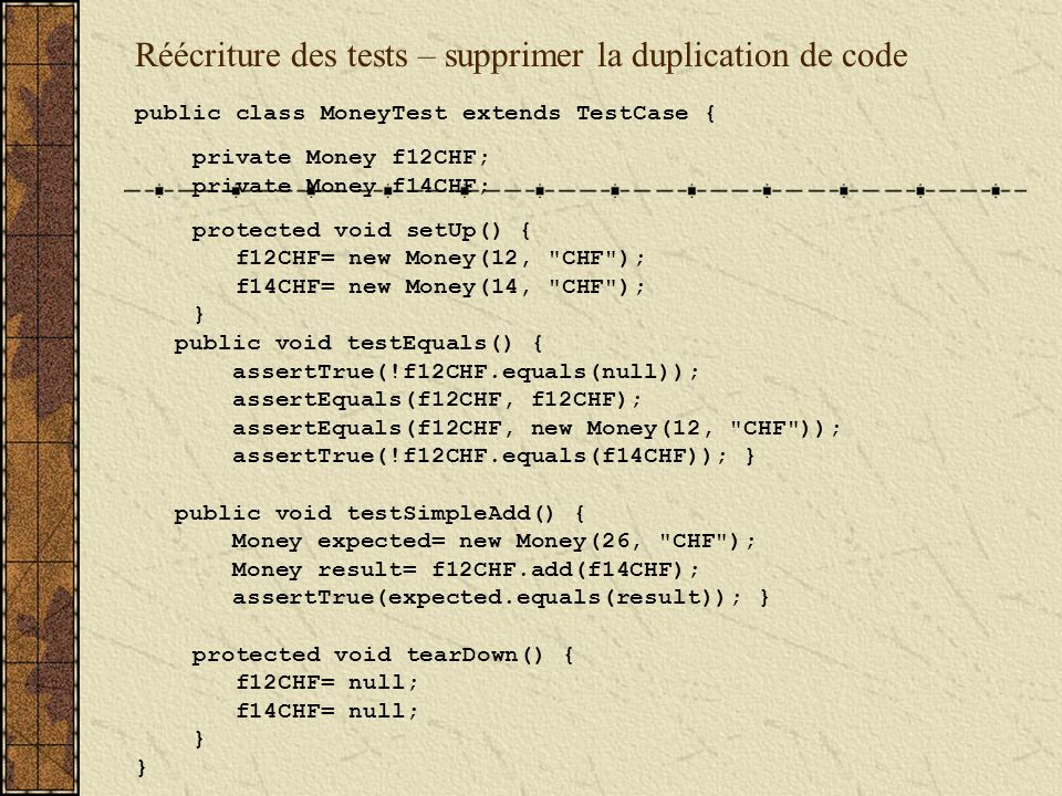 Réécriture des tests – supprimer la duplication de code public class MoneyTest extends TestCase { private Money f12CHF; private Money f14CHF; protected void setUp() { f12CHF= new Money(12, CHF ); f14CHF= new Money(14, CHF ); } public void testEquals() { assertTrue(!f12CHF.equals(null)); assertEquals(f12CHF, f12CHF); assertEquals(f12CHF, new Money(12, CHF )); assertTrue(!f12CHF.equals(f14CHF)); } public void testSimpleAdd() { Money expected= new Money(26, CHF ); Money result= f12CHF.add(f14CHF); assertTrue(expected.equals(result)); } protected void tearDown() { f12CHF= null; f14CHF= null; }