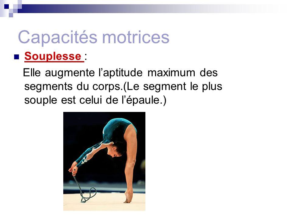 Capacités motrices Souplesse : Elle augmente laptitude maximum des segments du corps.(Le segment le plus souple est celui de lépaule.)