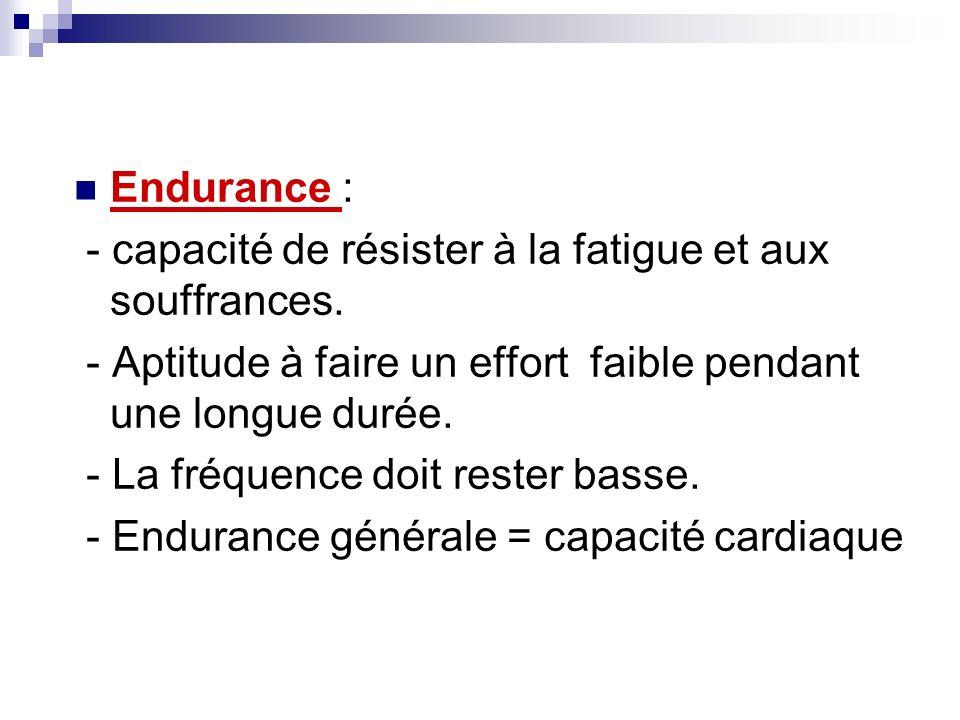 Endurance : - capacité de résister à la fatigue et aux souffrances. - Aptitude à faire un effort faible pendant une longue durée. - La fréquence doit