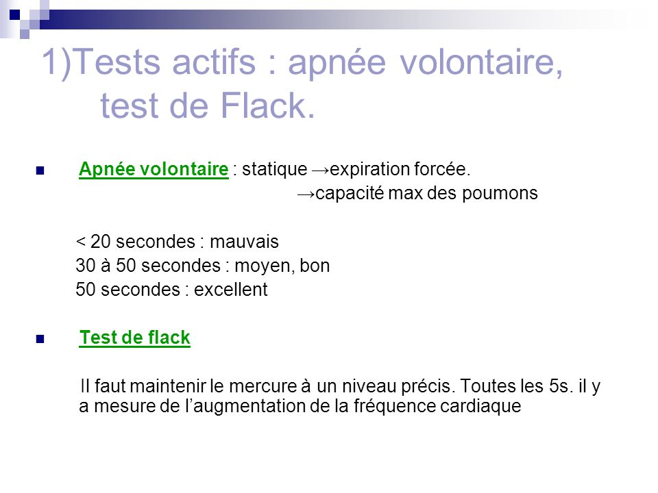1)Tests actifs : apnée volontaire, test de Flack. Apnée volontaire : statique expiration forcée. capacité max des poumons < 20 secondes : mauvais 30 à