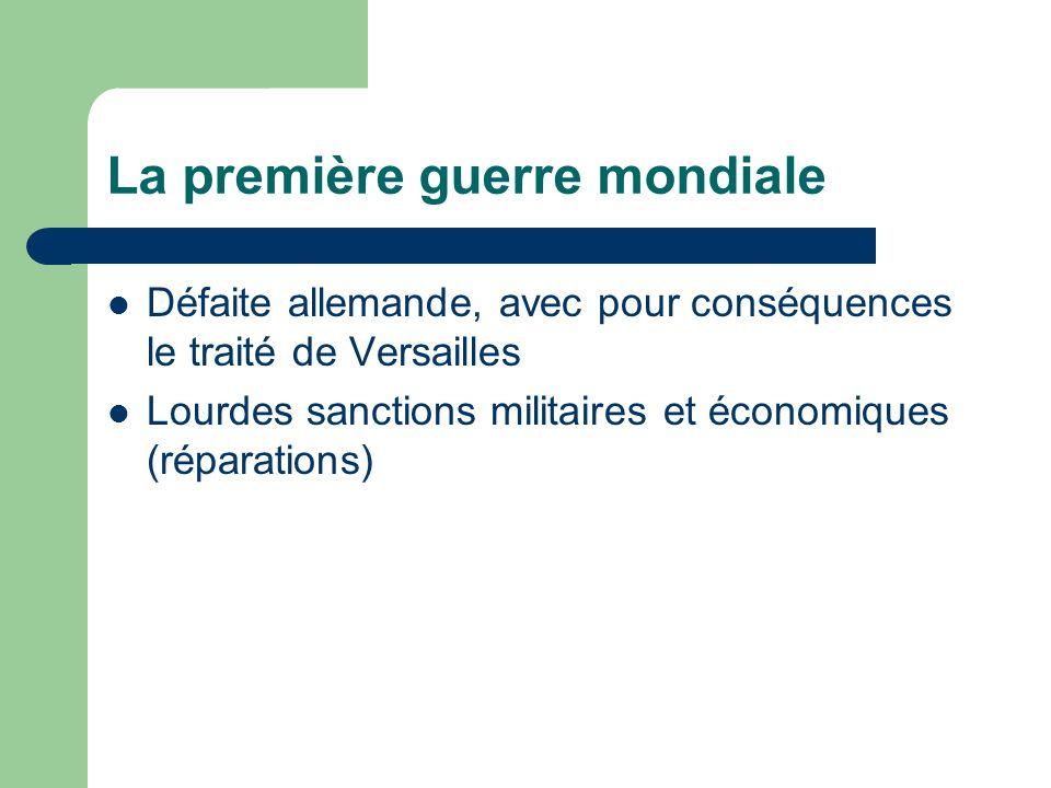 La première guerre mondiale Défaite allemande, avec pour conséquences le traité de Versailles Lourdes sanctions militaires et économiques (réparations)