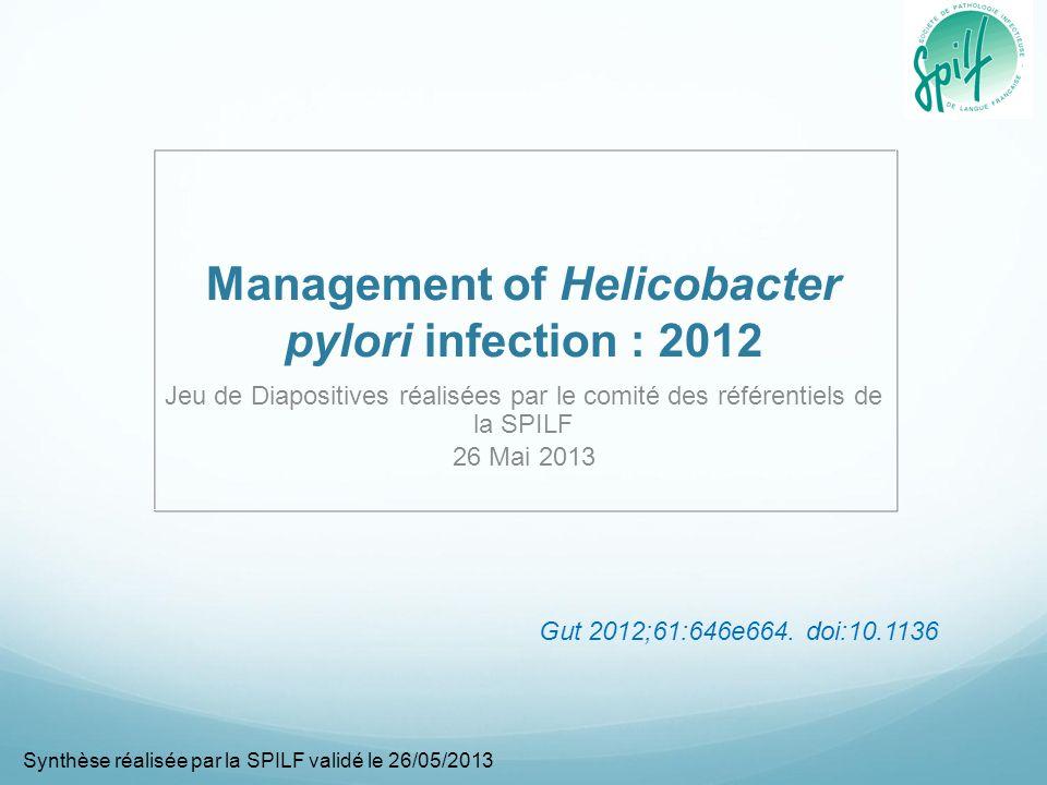 Management of Helicobacter pylori infection : 2012 Jeu de Diapositives réalisées par le comité des référentiels de la SPILF 26 Mai 2013 Synthèse réalisée par la SPILF validé le 26/05/2013 Gut 2012;61:646e664.