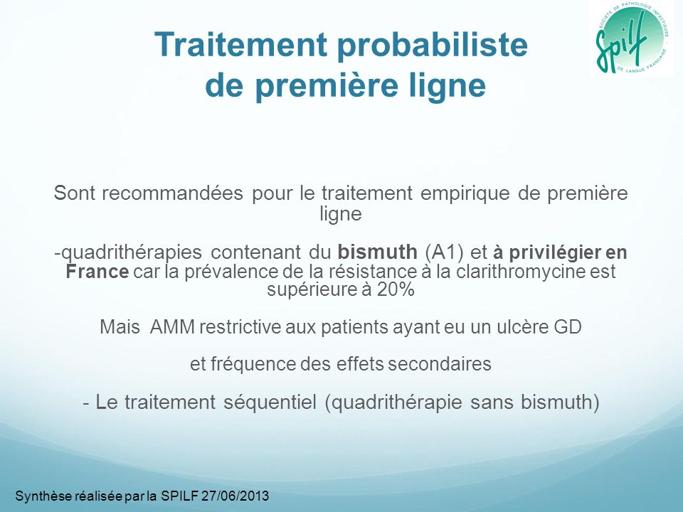 Traitement probabiliste de première ligne Sont recommandées pour le traitement empirique de première ligne -quadrithérapies contenant du bismuth (A1) et à privilégier en France car la prévalence de la résistance à la clarithromycine est supérieure à 20% Mais AMM restrictive aux patients ayant eu un ulcère GD et fréquence des effets secondaires - Le traitement séquentiel (quadrithérapie sans bismuth) Synthèse réalisée par la SPILF 27/06/2013