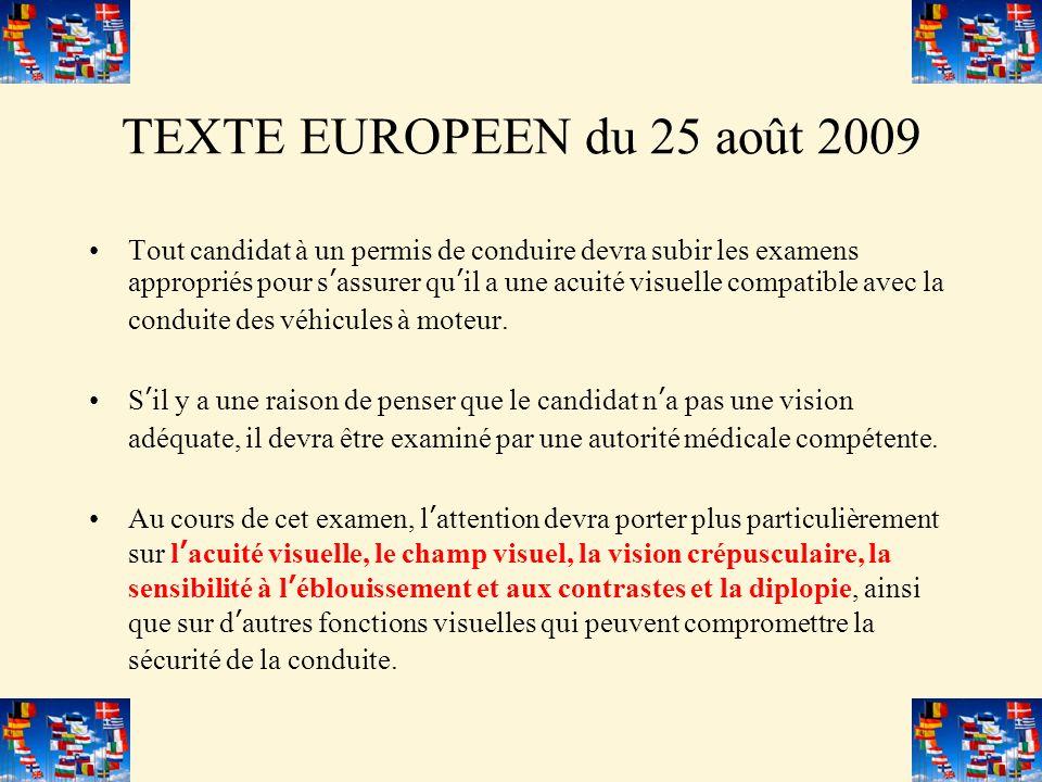 TEXTE EUROPEEN du 25 août 2009 Tout candidat à un permis de conduire devra subir les examens appropriés pour sassurer quil a une acuité visuelle compatible avec la conduite des véhicules à moteur.