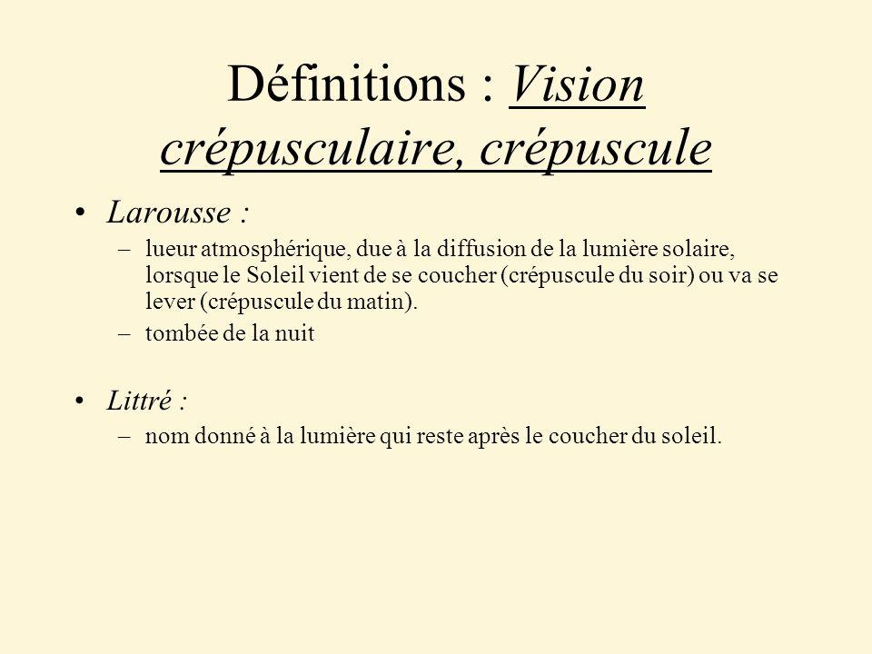 Définitions : Vision crépusculaire, crépuscule Larousse : –lueur atmosphérique, due à la diffusion de la lumière solaire, lorsque le Soleil vient de s