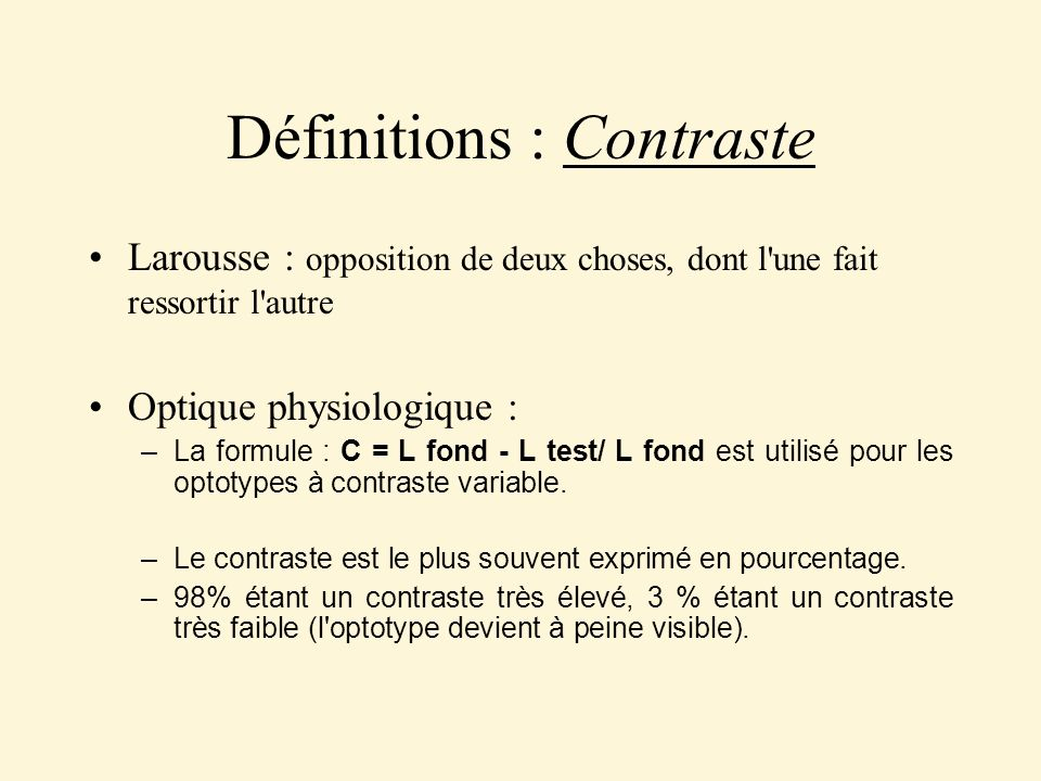 Définitions : Contraste Larousse : opposition de deux choses, dont l'une fait ressortir l'autre Optique physiologique : – La formule : C = L fond - L