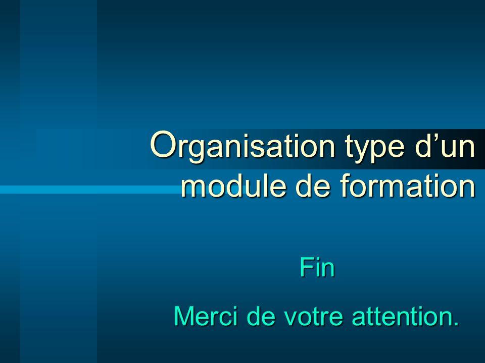 O rganisation type dun module de formation Fin Merci de votre attention.