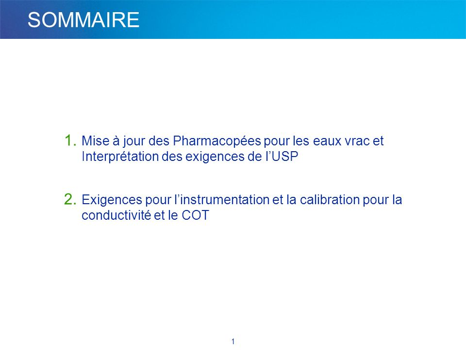 1 SOMMAIRE 1. Mise à jour des Pharmacopées pour les eaux vrac et Interprétation des exigences de lUSP 2. Exigences pour linstrumentation et la calibra