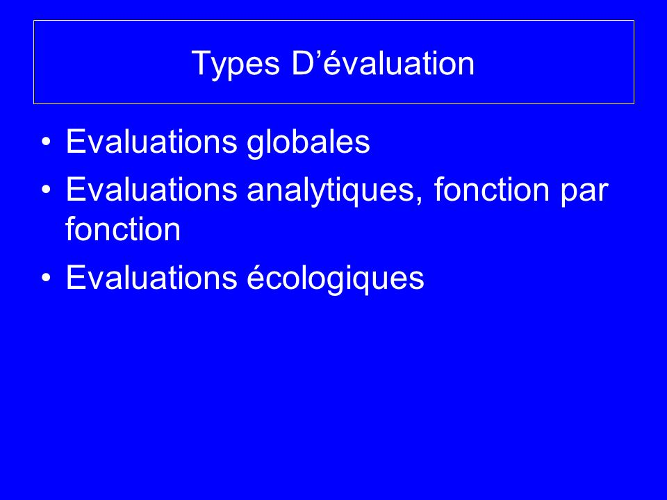 Types Dévaluation Evaluations globales Evaluations analytiques, fonction par fonction Evaluations écologiques