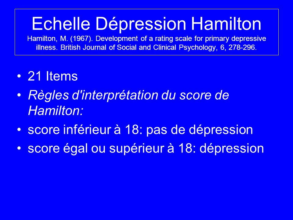Echelle Dépression Hamilton Hamilton, M. (1967). Development of a rating scale for primary depressive illness. British Journal of Social and Clinical