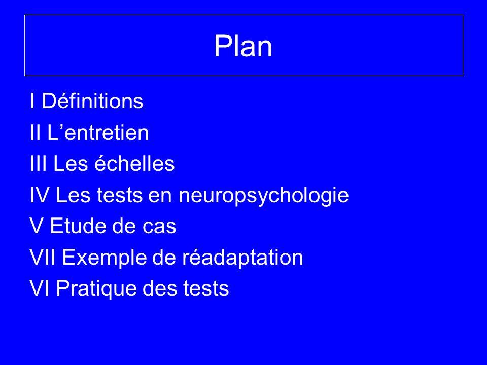 Plan I Définitions II Lentretien III Les échelles IV Les tests en neuropsychologie V Etude de cas VII Exemple de réadaptation VI Pratique des tests