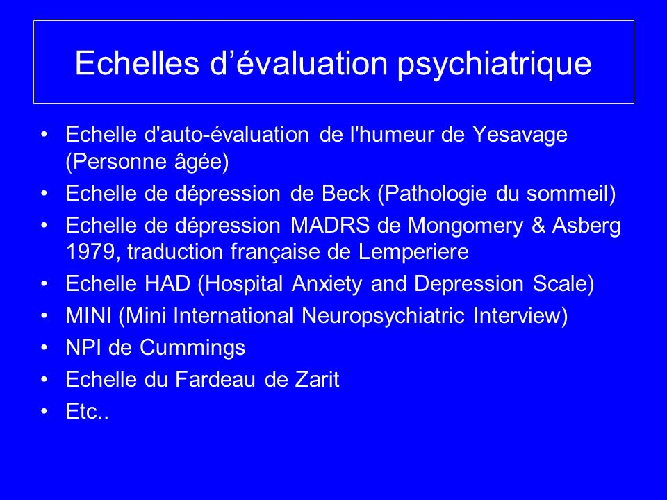 Echelles dévaluation cognitive et comportementale IADL de Lawton, activités instrumentales de la vie quotidienne FBI Frontal Behavioral Inventory Clinical Dementia Rating (CDR) Cohen Mansfield Agitation Inventory (CMAI) PDS Progressive Deterioration Scale Behave-AD ou échelle comportementale (Alzheimer) Inventaire apathie (IA)