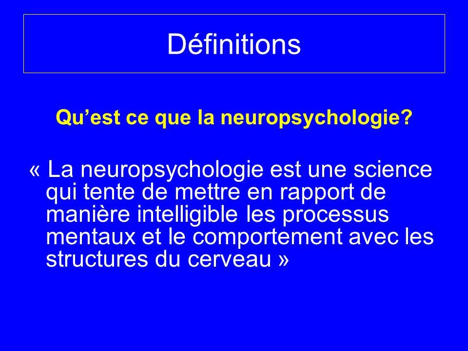 Définitions Quest ce que la neuropsychologie? « La neuropsychologie est une science qui tente de mettre en rapport de manière intelligible les process