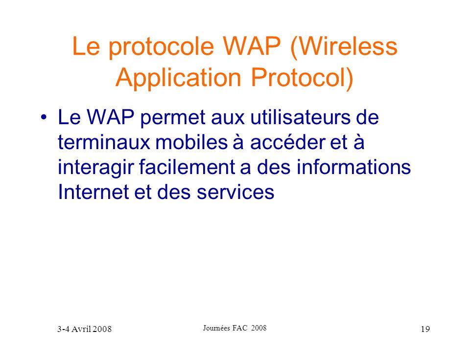 3-4 Avril 2008 Journées FAC 2008 19 Le protocole WAP (Wireless Application Protocol) Le WAP permet aux utilisateurs de terminaux mobiles à accéder et