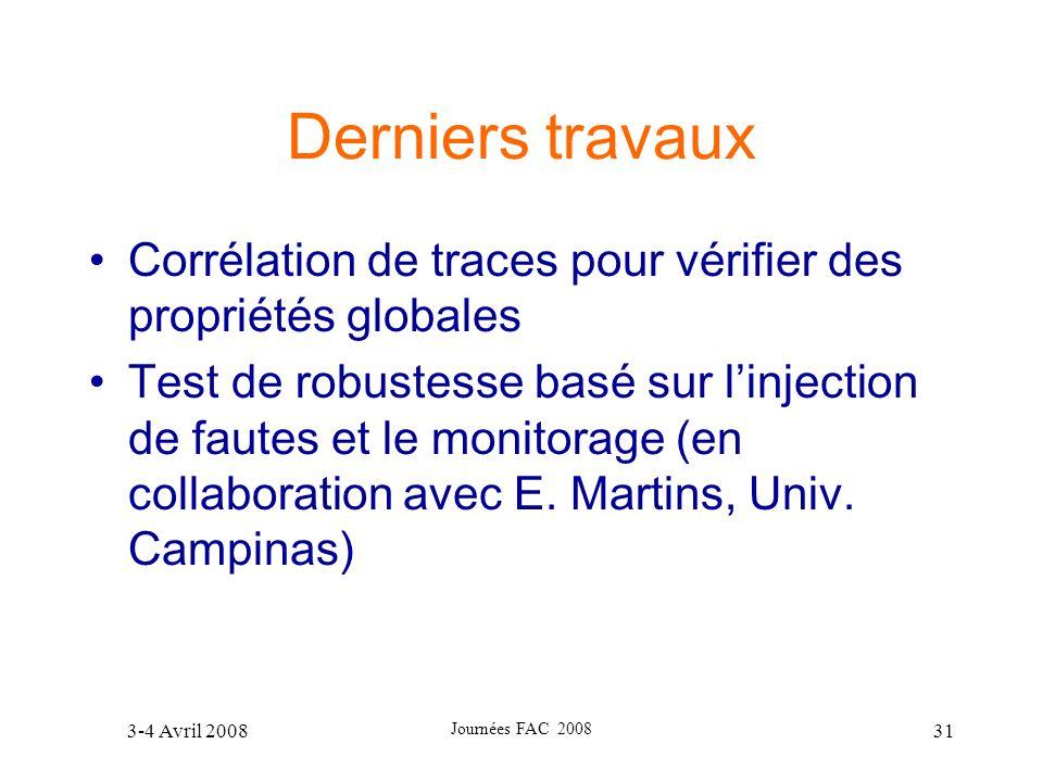 3-4 Avril 2008 Journées FAC 2008 31 Derniers travaux Corrélation de traces pour vérifier des propriétés globales Test de robustesse basé sur linjectio