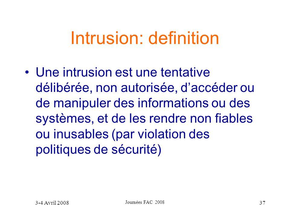 3-4 Avril 2008 Journées FAC 2008 37 Intrusion: definition Une intrusion est une tentative délibérée, non autorisée, daccéder ou de manipuler des infor