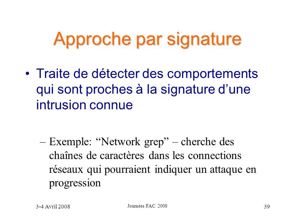 3-4 Avril 2008 Journées FAC 2008 39 Approche par signature Traite de détecter des comportements qui sont proches à la signature dune intrusion connue