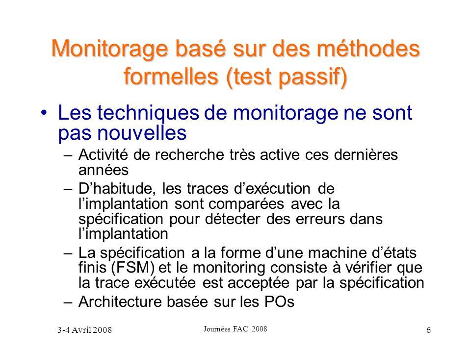 3-4 Avril 2008 Journées FAC 2008 6 Monitorage basé sur des méthodes formelles (test passif) Les techniques de monitorage ne sont pas nouvelles –Activi