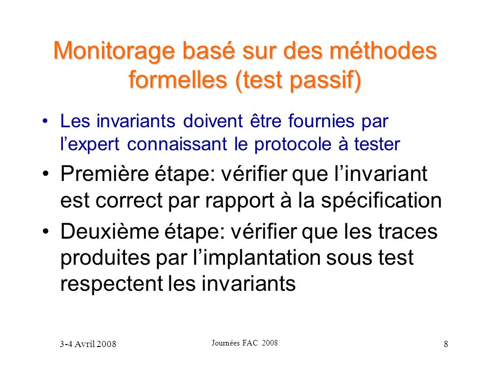 3-4 Avril 2008 Journées FAC 2008 49 Exemple 8: obs?Hello(cur) P: (cur=ASYM AND SentHello=true) OR (cur=SYM AND obs$\in$AsymList)\\ A: reset UpdateTimer 10: UpdateTimerOut A: reset UpdateTimer; Remove(obs,AsymList); reset SentHello; remove(obs,MprList)\\ 11: HelloTimerOut / cur!Hello(obs) A: set obs=SYM; reset HelloTimer; remove(obs,MprList) 12: HelloTimerOut / cur!Hello(obs) A: set obs=MPR; reset HelloTimer; add(obs,MprList) 13: cur!Data() P: obs$\in$MprList 14: obs?TC(cur) P: cur=MPRSEL AND obs$\in$MprList 15: obs?Hello(cur) P: cur=SYM OR cur=ASYM 17: obs?Hello(cur) P: cur=SYM OR cur=ASYM A: reset UpdateTimer; Remove(obs,MprSelList) 16: obs?Hello(cur)\\ P: cur=MPR\\ A: Add(obs,MprSelList); reset UpdateTimer; reset TcTimer