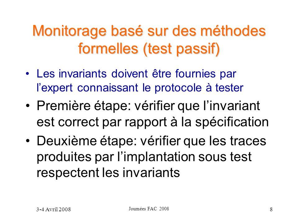 3-4 Avril 2008 Journées FAC 2008 8 Monitorage basé sur des méthodes formelles (test passif) Les invariants doivent être fournies par lexpert connaissa