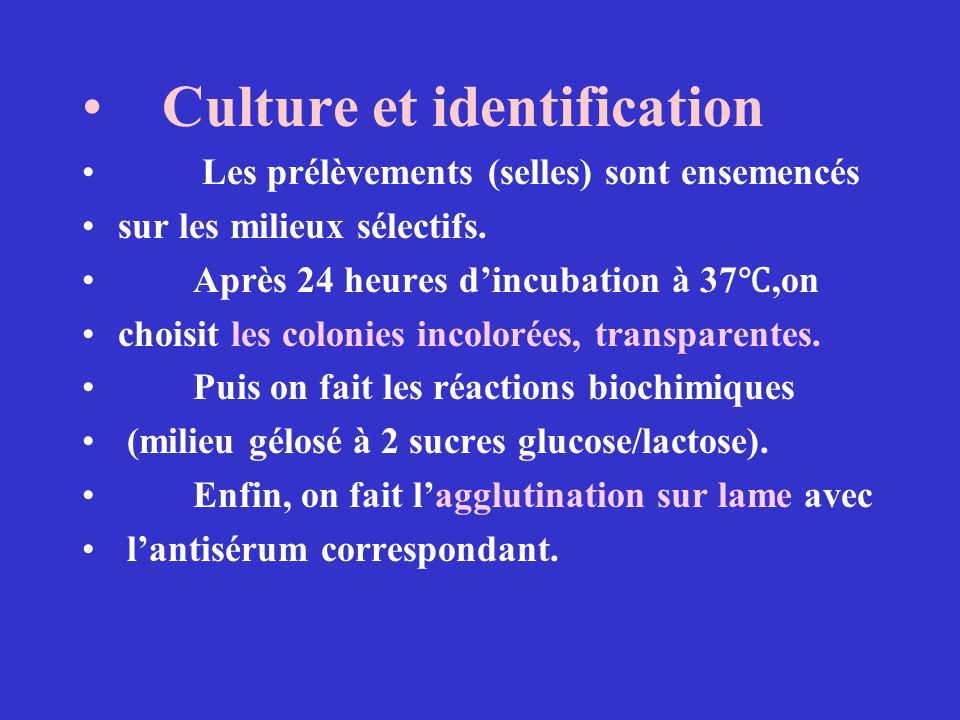 Culture et identification Les prélèvements (selles) sont ensemencés sur les milieux sélectifs. Après 24 heures dincubation à 37,on choisit les colonie