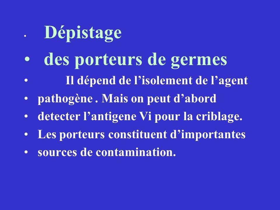 Dépistage des porteurs de germes Il dépend de lisolement de lagent pathogène. Mais on peut dabord detecter lantigene Vi pour la criblage. Les porteurs