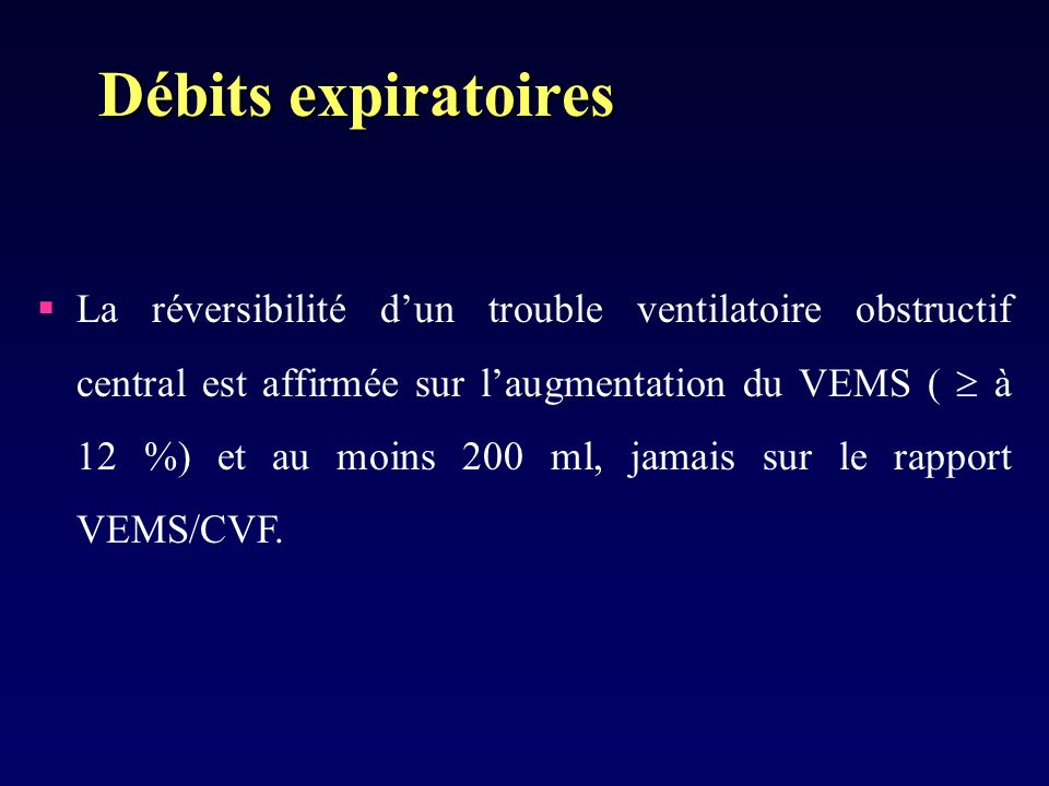La réversibilité dun trouble ventilatoire obstructif central est affirmée sur laugmentation du VEMS ( à 12 %) et au moins 200 ml, jamais sur le rapport VEMS/CVF.
