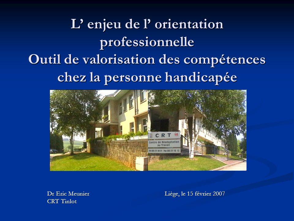 L enjeu de l orientation professionnelle Outil de valorisation des compétences chez la personne handicapée Dr Eric MeunierLiège, le 15 février 2007 CR
