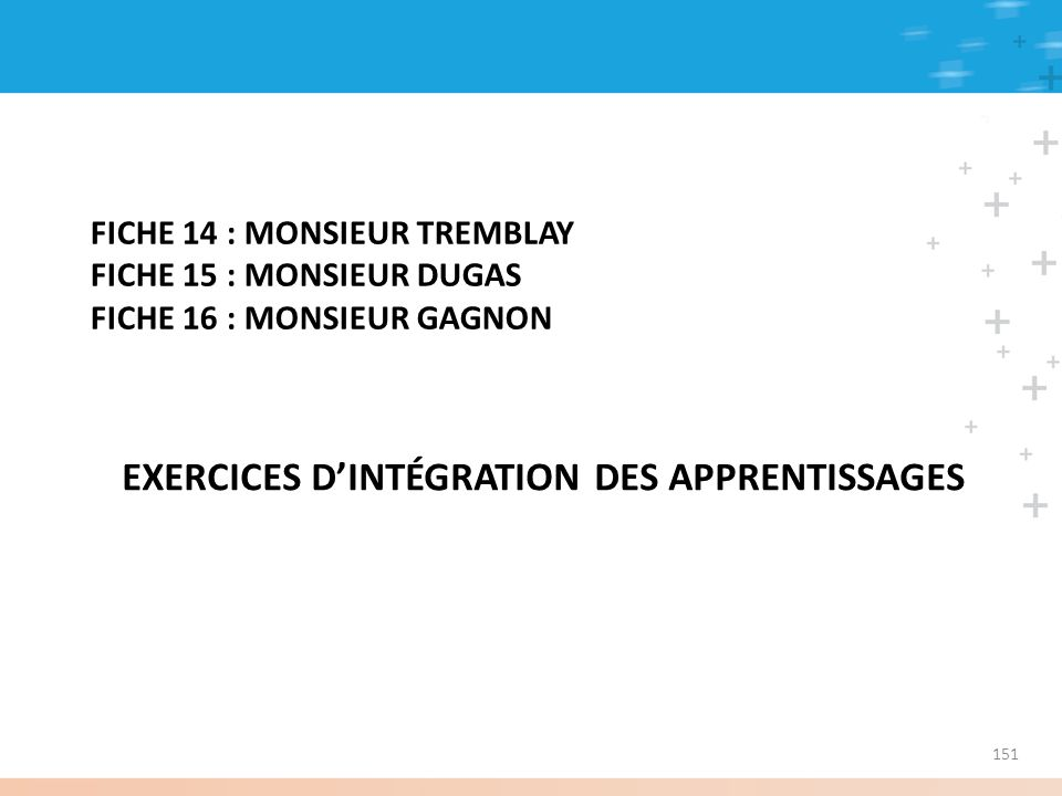 FICHE 14 : MONSIEUR TREMBLAY FICHE 15 : MONSIEUR DUGAS FICHE 16 : MONSIEUR GAGNON EXERCICES DINTÉGRATION DES APPRENTISSAGES 151