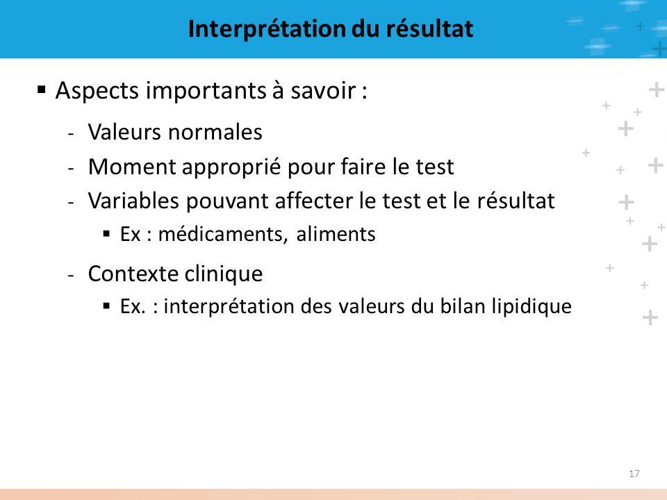 17 Interprétation du résultat Aspects importants à savoir : - Valeurs normales - Moment approprié pour faire le test - Variables pouvant affecter le t