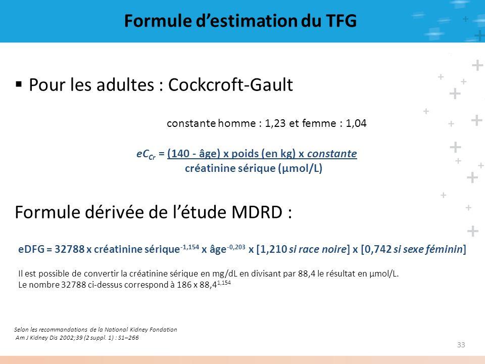 33 Formule destimation du TFG Selon les recommandations de la National Kidney Fondation Am J Kidney Dis 2002;39 (2 suppl. 1) : S1–266 Pour les adultes