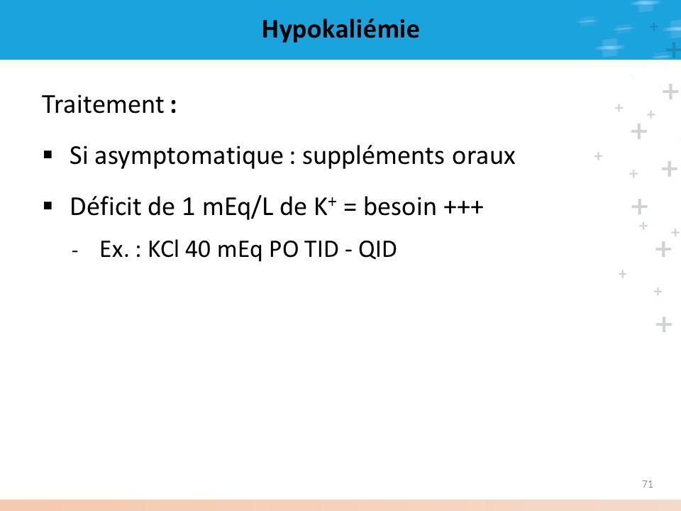 71 Hypokaliémie Traitement : Si asymptomatique : suppléments oraux Déficit de 1 mEq/L de K + = besoin +++ - Ex. : KCl 40 mEq PO TID - QID