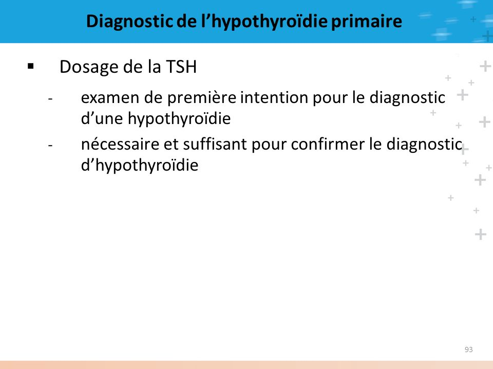 93 Diagnostic de lhypothyroïdie primaire Dosage de la TSH - examen de première intention pour le diagnostic dune hypothyroïdie - nécessaire et suffisa