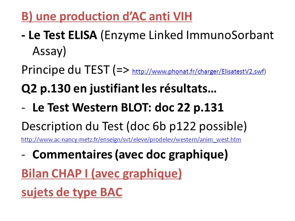B) une production dAC anti VIH - Le Test ELISA (Enzyme Linked ImmunoSorbant Assay) Principe du TEST (=> http://www.phonat.fr/charger/ElisatestV2.swf) http://www.phonat.fr/charger/ElisatestV2.swf Q2 p.130 en justifiant les résultats… -Le Test Western BLOT: doc 22 p.131 Description du Test (doc 6b p122 possible) http://www.ac-nancy-metz.fr/enseign/svt/eleve/prodelev/western/anim_west.htm -Commentaires (avec doc graphique) Bilan CHAP I (avec graphique) sujets de type BAC