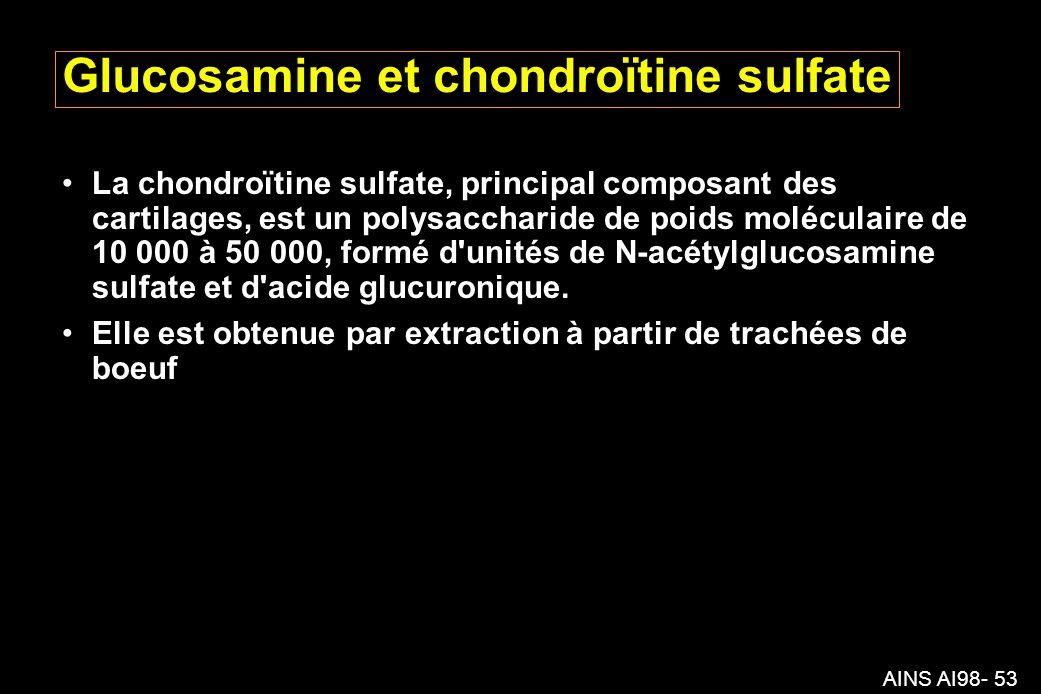 AINS AI98- 53 Glucosamine et chondroïtine sulfate La chondroïtine sulfate, principal composant des cartilages, est un polysaccharide de poids moléculaire de 10 000 à 50 000, formé d unités de N-acétylglucosamine sulfate et d acide glucuronique.