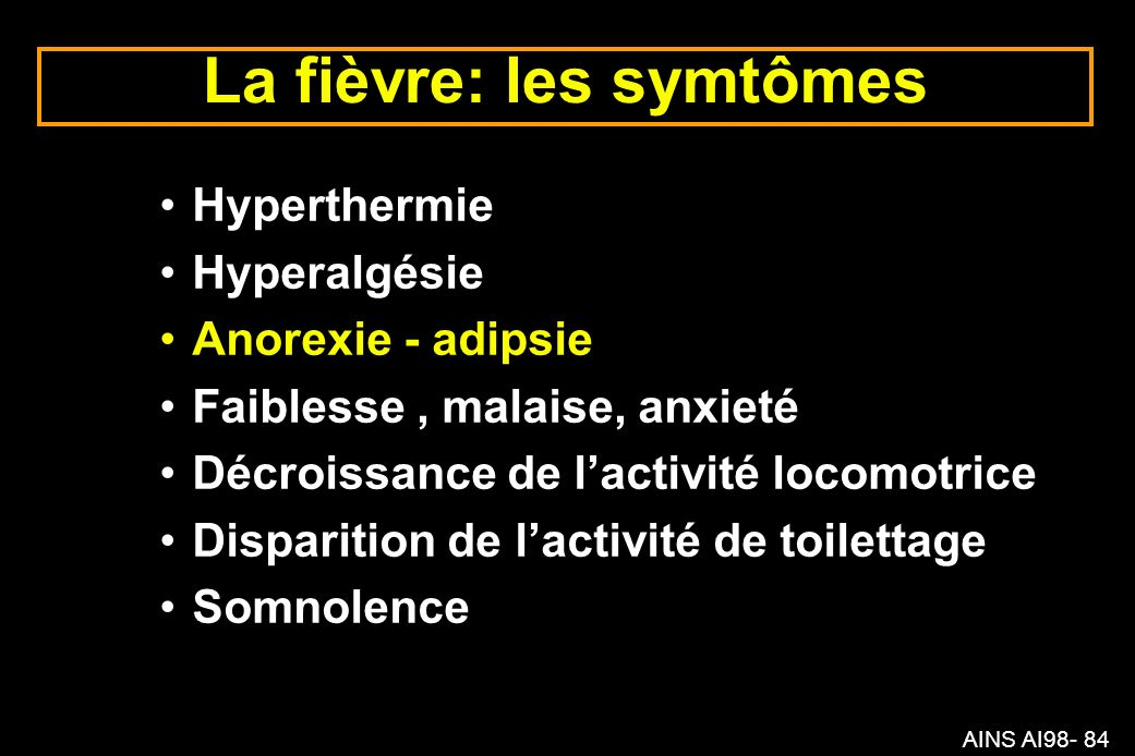 AINS AI98- 84 La fièvre: les symtômes Hyperthermie Hyperalgésie Anorexie - adipsie Faiblesse, malaise, anxieté Décroissance de lactivité locomotrice Disparition de lactivité de toilettage Somnolence