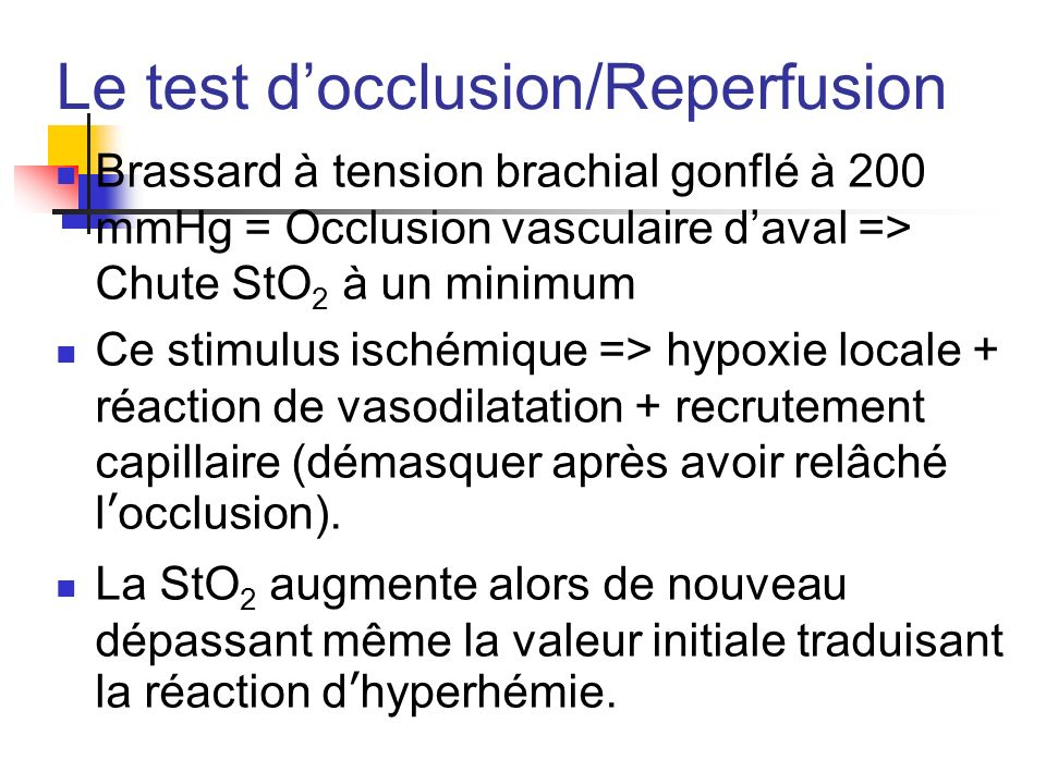 Le test docclusion/Reperfusion Brassard à tension brachial gonflé à 200 mmHg = Occlusion vasculaire daval => Chute StO 2 à un minimum Ce stimulus isch